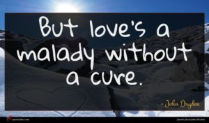 John Dryden quote : But love's a malady ...
