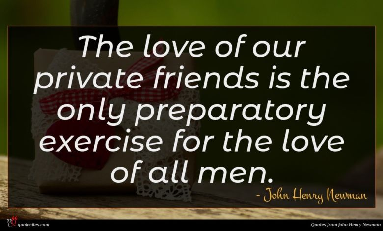 The love of our private friends is the only preparatory exercise for the love of all men.