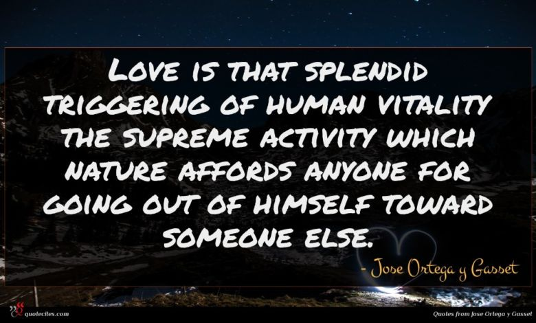 Love is that splendid triggering of human vitality the supreme activity which nature affords anyone for going out of himself toward someone else.