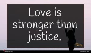 Sting quote : Love is stronger than ...