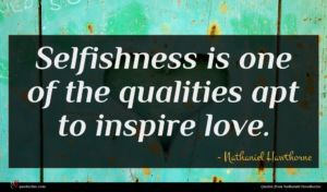 Nathaniel Hawthorne quote : Selfishness is one of ...