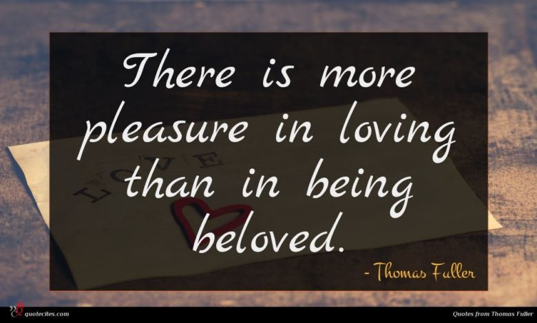 There is more pleasure in loving than in being beloved.