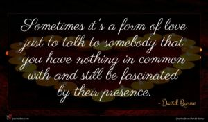 David Byrne quote : Sometimes it's a form ...
