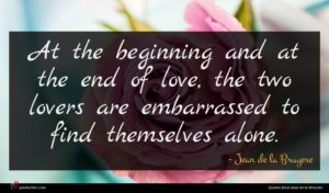 Jean de la Bruyere quote : At the beginning and ...