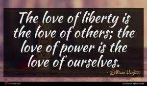 William Hazlitt quote : The love of liberty ...