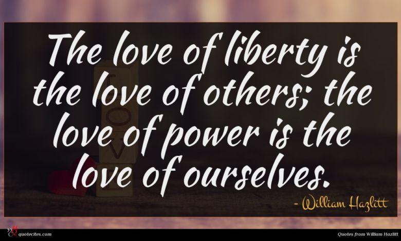 The love of liberty is the love of others; the love of power is the love of ourselves.