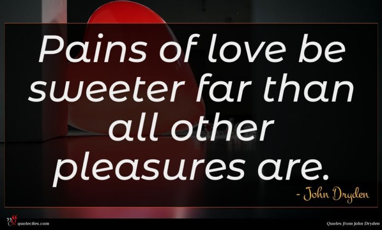 Pains of love be sweeter far than all other pleasures are.
