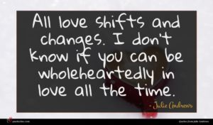 Julie Andrews quote : All love shifts and ...