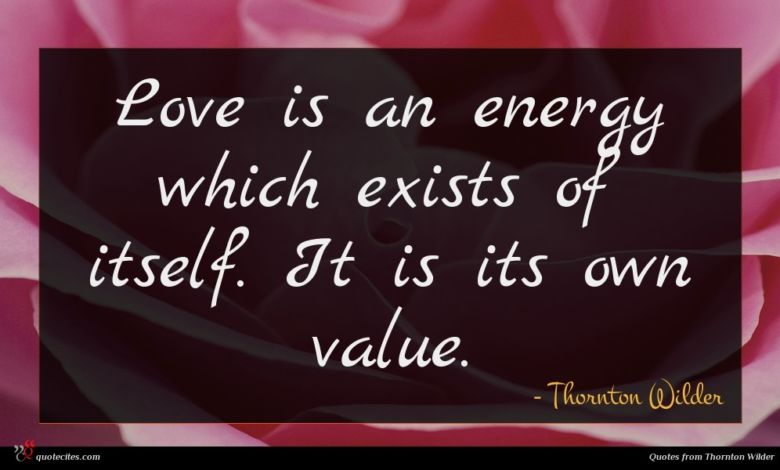 Love is an energy which exists of itself. It is its own value.