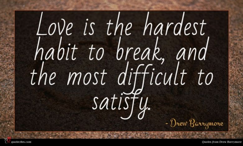 Love is the hardest habit to break, and the most difficult to satisfy.
