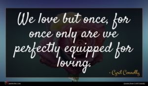 Cyril Connolly quote : We love but once ...