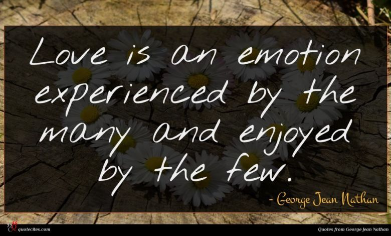 Love is an emotion experienced by the many and enjoyed by the few.