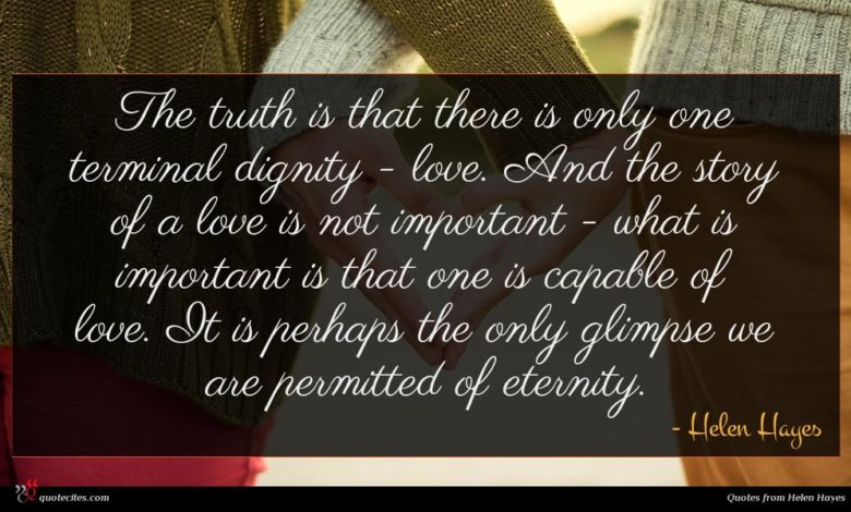 The truth is that there is only one terminal dignity - love. And the story of a love is not important - what is important is that one is capable of love. It is perhaps the only glimpse we are permitted of eternity.