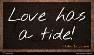 Helen Hunt Jackson quote : Love has a tide ...