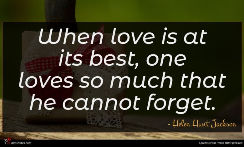 When love is at its best, one loves so much that he cannot forget.