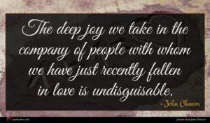 John Cheever quote : The deep joy we ...