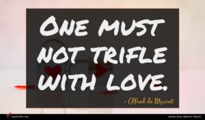Alfred de Musset quote : One must not trifle ...