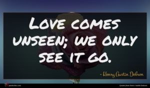 Henry Austin Dobson quote : Love comes unseen we ...