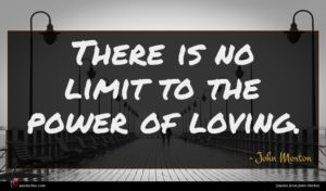 John Morton quote : There is no limit ...