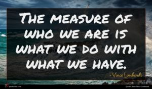Vince Lombardi quote : The measure of who ...