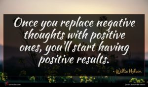 Willie Nelson quote : Once you replace negative ...
