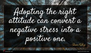 Hans Selye quote : Adopting the right attitude ...