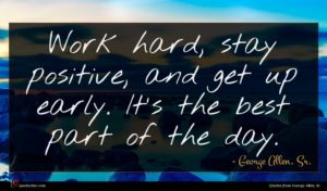 George Allen, Sr. quote : Work hard stay positive ...