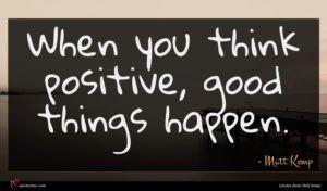 Matt Kemp quote : When you think positive ...