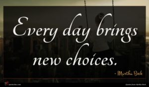 Martha Beck quote : Every day brings new ...