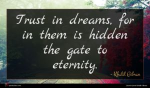 Khalil Gibran quote : Trust in dreams for ...
