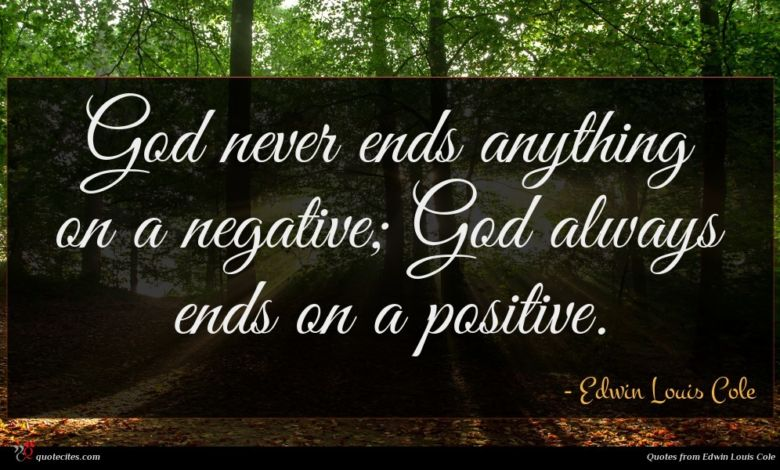God never ends anything on a negative; God always ends on a positive.