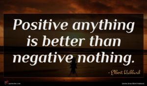 Elbert Hubbard quote : Positive anything is better ...