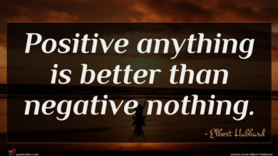 Photo of Elbert Hubbard quote : Positive anything is better …