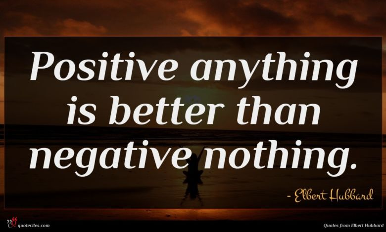 Positive anything is better than negative nothing.