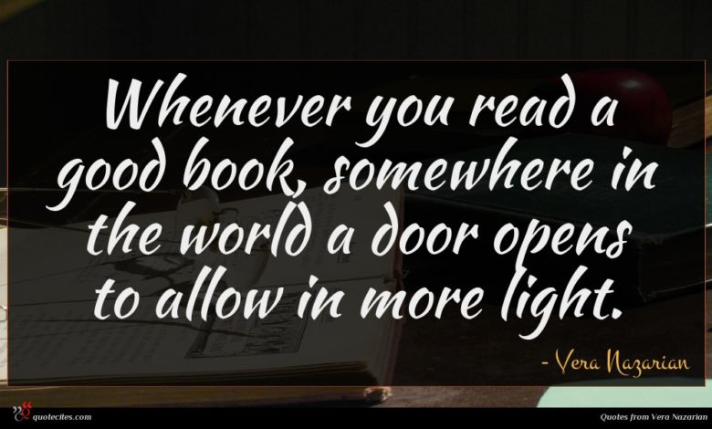 Whenever you read a good book, somewhere in the world a door opens to allow in more light.