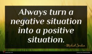Michael Jordan quote : Always turn a negative ...