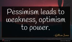 William James quote : Pessimism leads to weakness ...