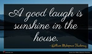William Makepeace Thackeray quote : A good laugh is ...