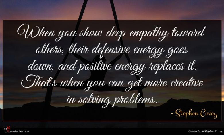 When you show deep empathy toward others, their defensive energy goes down, and positive energy replaces it. That's when you can get more creative in solving problems.