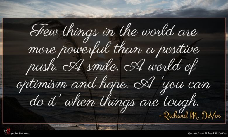 Few things in the world are more powerful than a positive push. A smile. A world of optimism and hope. A 'you can do it' when things are tough.