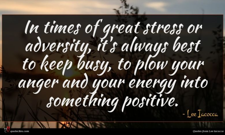 In times of great stress or adversity, it's always best to keep busy, to plow your anger and your energy into something positive.