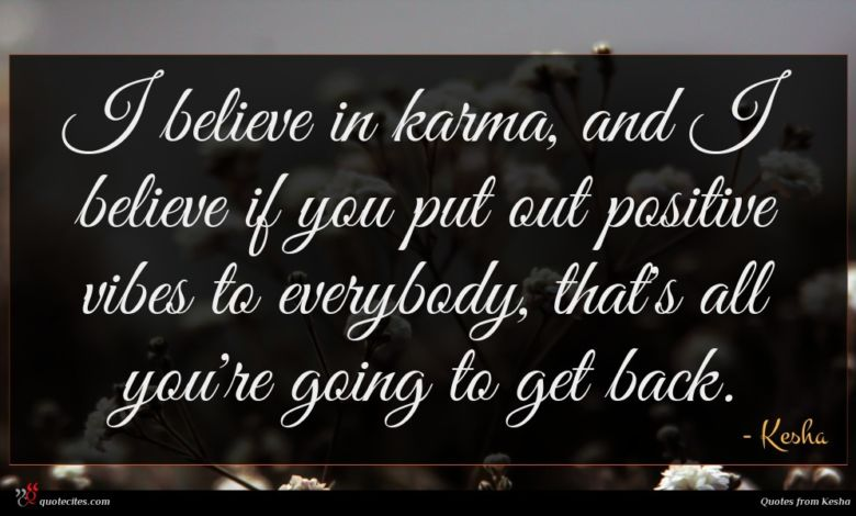 I believe in karma, and I believe if you put out positive vibes to everybody, that's all you're going to get back.