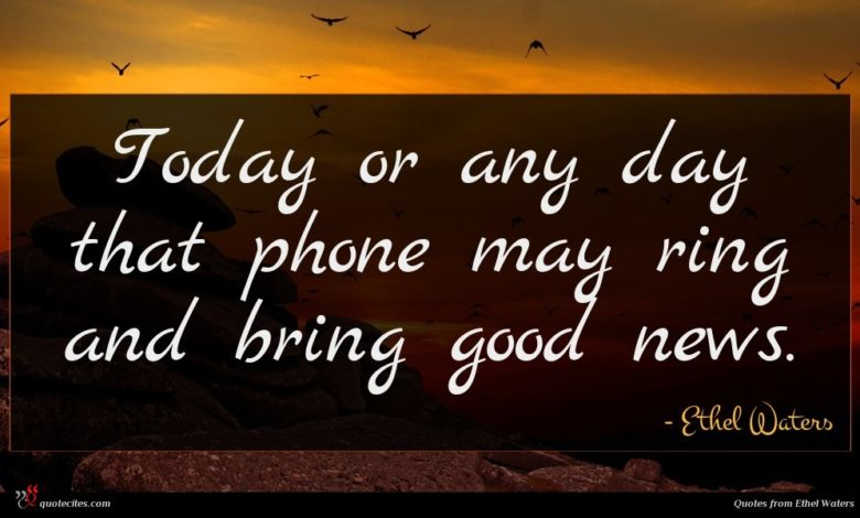 Today or any day that phone may ring and bring good news.