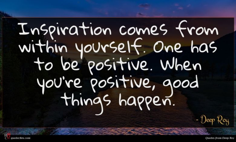 Inspiration comes from within yourself. One has to be positive. When you're positive, good things happen.