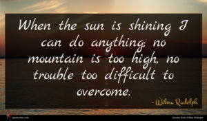 Wilma Rudolph quote : When the sun is ...