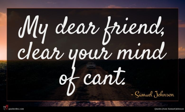 My dear friend, clear your mind of cant.