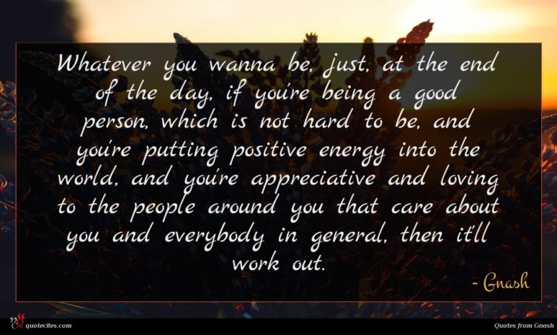 Whatever you wanna be, just, at the end of the day, if you're being a good person, which is not hard to be, and you're putting positive energy into the world, and you're appreciative and loving to the people around you that care about you and everybody in general, then it'll work out.