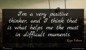Roger Federer quote : I'm a very positive ...