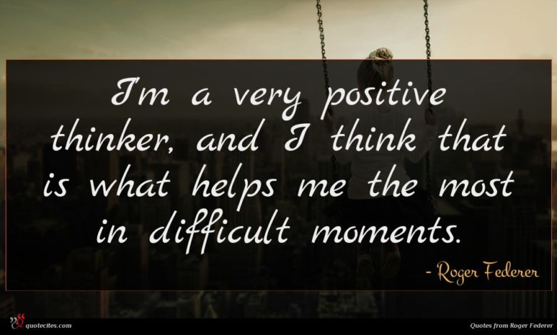I'm a very positive thinker, and I think that is what helps me the most in difficult moments.