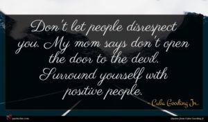 Cuba Gooding Jr. quote : Don't let people disrespect ...